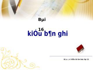 Bgdt-Bai16-kieu_ban_ghi_-_Tin11.ppt